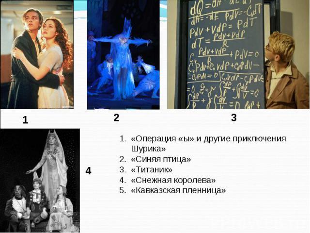 1 2 3 4 «Операция «ы» и другие приключения Шурика» «Синяя птица» «Титаник» «Снежная королева» «Кавказская пленница»