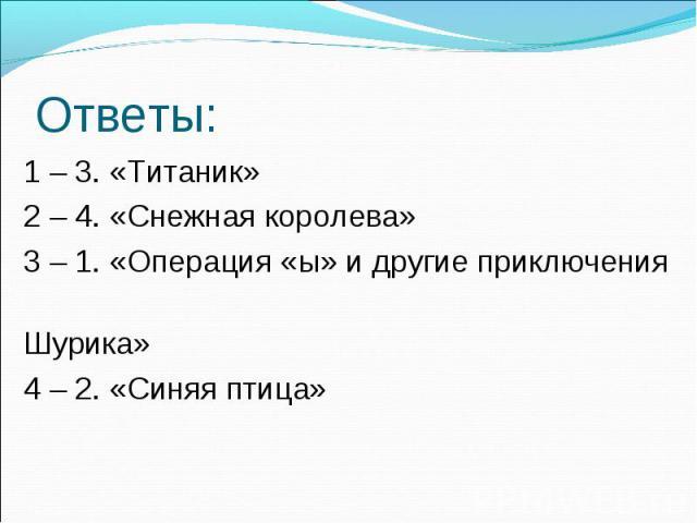 Ответы: 1 – 3. «Титаник» 2 – 4. «Снежная королева» 3 – 1. «Операция «ы» и другие приключения Шурика» 4 – 2. «Синяя птица»