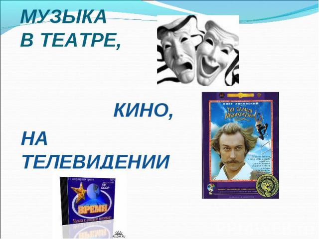 МУЗЫКА В ТЕАТРЕ, КИНО, НА ТЕЛЕВИДЕНИИ