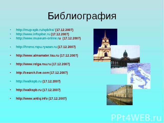Библиографияhttp://mup-spb.ru/spb/ks/ (17.12.2007)http://www.infopiter.ru (17.12.2007)http://www.museum-online.ru (17.12.2007)http://hrono.rspu.ryazan.ru (17.12.2007)http://www.almamater.tsu.ru (17.12.2007)http://www.relga.rsu.ru (17.12.2007)http://…