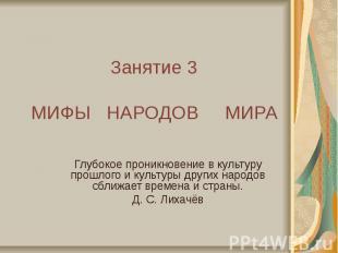 Занятие 3 МИФЫ НАРОДОВ МИРА Глубокое проникновение в культуру прошлого и культур