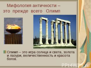 Мифология античности – это прежде всего Олимп Олимп – это игра солнца и света, з