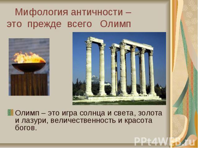 Мифология античности – это прежде всего Олимп Олимп – это игра солнца и света, золота и лазури, величественность и красота богов.