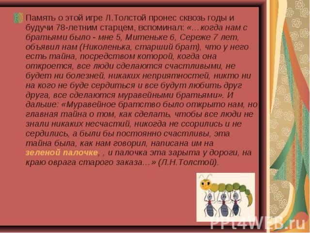 Память о этой игре Л.Толстой пронес сквозь годы и будучи 78-летним старцем, вспоминал: «…когда нам с братьями было - мне 5, Митеньке 6, Сереже 7 лет, объявил нам (Николенька, старший брат), что у него есть тайна, посредством которой, когда она откро…