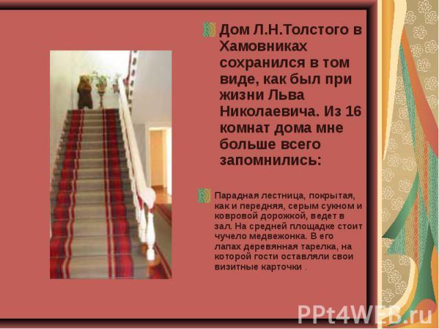 Дом Л.Н.Толстого в Хамовниках сохранился в том виде, как был при жизни Льва Николаевича. Из 16 комнат дома мне больше всего запомнились: Парадная лестница, покрытая, как и передняя, серым сукном и ковровой дорожкой, ведет в зал. На средней площадке …