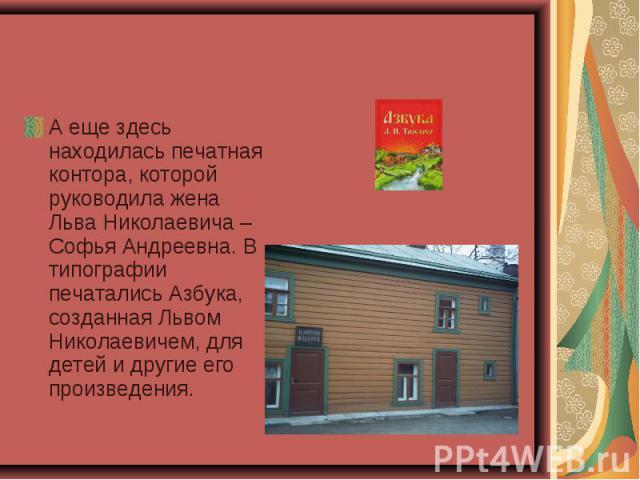 А еще здесь находилась печатная контора, которой руководила жена Льва Николаевича – Софья Андреевна. В типографии печатались Азбука, созданная Львом Николаевичем, для детей и другие его произведения.