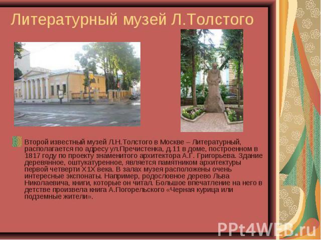 Литературный музей Л.Толстого Второй известный музей Л.Н.Толстого в Москве – Литературный, располагается по адресу ул.Пречистенка, д.11 в доме, построенном в 1817 году по проекту знаменитого архитектора А.Г. Григорьева. Здание деревянное, оштукатуре…