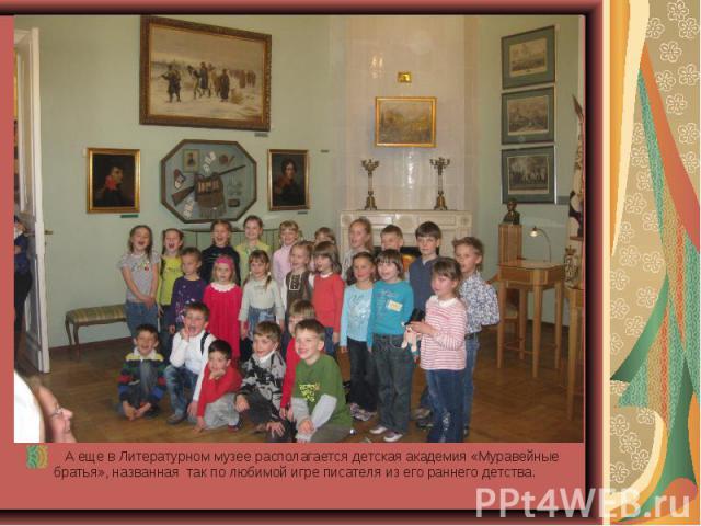 А еще в Литературном музее располагается детская академия «Муравейные братья», названная так по любимой игре писателя из его раннего детства.