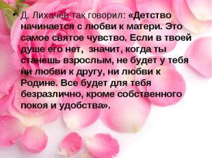 Д. Лихачёв так говорил: «Детство начинается с любви к матери. Это самое святое ч
