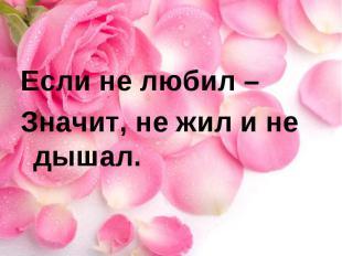 Если не любил – Значит, не жил и не дышал.