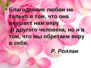 Благодеяние любви не только в том, что она внушает нам веру В другого человека,