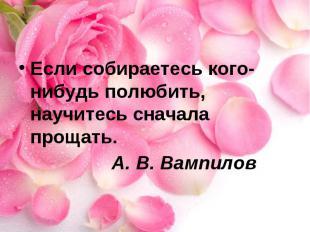 Если собираетесь кого-нибудь полюбить, научитесь сначала прощать. А. В. Вампилов