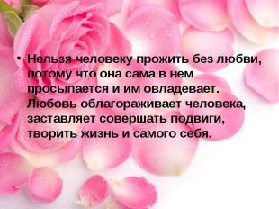 Нельзя человеку прожить без любви, потому что она сама в нем просыпается и им ов