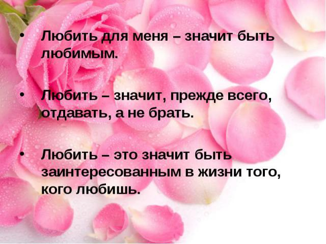 Любить для меня – значит быть любимым. Любить – значит, прежде всего, отдавать, а не брать. Любить – это значит быть заинтересованным в жизни того, кого любишь.