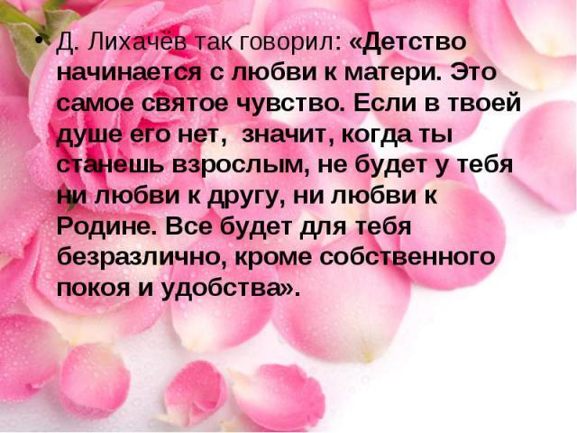 Д. Лихачёв так говорил: «Детство начинается с любви к матери. Это самое святое чувство. Если в твоей душе его нет, значит, когда ты станешь взрослым, не будет у тебя ни любви к другу, ни любви к Родине. Все будет для тебя безразлично, кроме собствен…