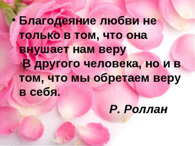 Благодеяние любви не только в том, что она внушает нам веру В другого человека, но и в том, что мы обретаем веру в себя. Р. Роллан