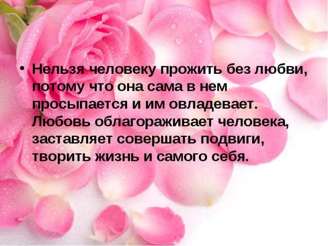 Нельзя человеку прожить без любви, потому что она сама в нем просыпается и им овладевает. Любовь облагораживает человека, заставляет совершать подвиги, творить жизнь и самого себя.