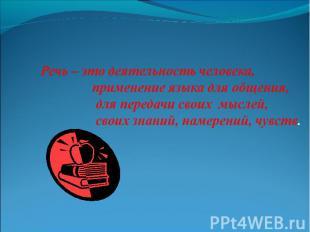Речь – это деятельность человека, применение языка для общения, для передачи сво