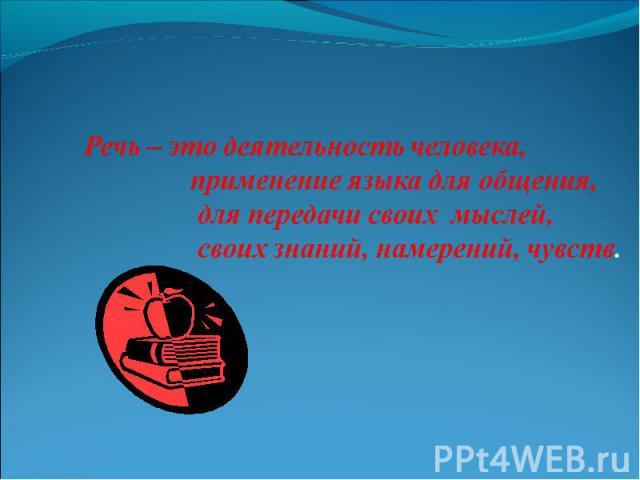 Речь – это деятельность человека, применение языка для общения, для передачи своих мыслей, своих знаний, намерений, чувств.