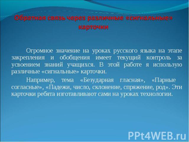 Огромное значение на уроках русского языка на этапе закрепления и обобщения имеет текущий контроль за усвоением знаний учащихся. В этой работе я использую различные «сигнальные» карточки. Например, тема «Безударная гласная», «Парные согласные», «Пад…