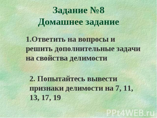1.Ответить на вопросы и решить дополнительные задачи на свойства делимости 2. Попытайтесь вывести признаки делимости на 7, 11, 13, 17, 19 Задание №8 Домашнее задание
