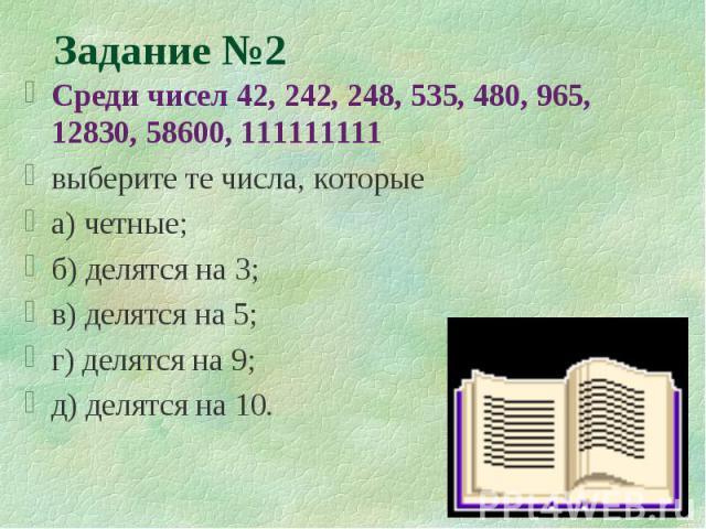 Задание №2 Среди чисел 42, 242, 248, 535, 480, 965, 12830, 58600, 111111111 выберите те числа, которые а) четные; б) делятся на 3; в) делятся на 5; г) делятся на 9; д) делятся на 10.