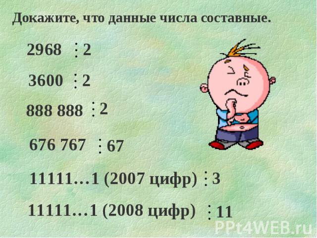 Докажите, что данные числа составные. 2968 3600 676 767 888 888 11111…1 (2007 цифр) 11111…1 (2008 цифр) 2 2 67 3 11 2