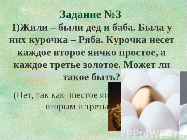 1)Жили – были дед и баба. Была у них курочка – Ряба. Курочка несет каждое второе яичко простое, а каждое третье золотое. Может ли такое быть? (Нет, так как шестое яичко будет и вторым и третьим.) Задание №3