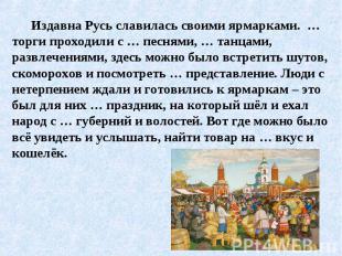 Издавна Русь славилась своими ярмарками. … торги проходили с … песнями, … танцам