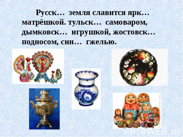 Русск… земля славится ярк… матрёшкой. тульск… самоваром, дымковск… игрушкой, жостовск… подносом, син… гжелью.