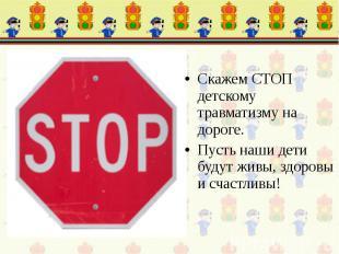 Скажем СТОП детскому травматизму на дороге. Пусть наши дети будут живы, здоровы