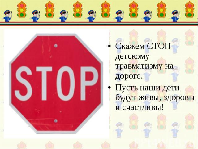 Скажем СТОП детскому травматизму на дороге. Пусть наши дети будут живы, здоровы и счастливы!