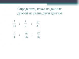 Определить, какая из данных дробей не равна двум другим: __ 7 14 ; ; ; ; __ 1 2