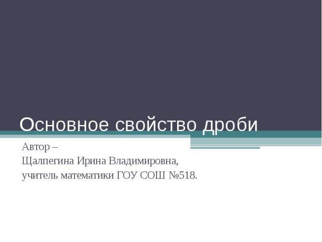 Основное свойство дроби Автор – Щалпегина Ирина Владимировна, учитель математики ГОУ СОШ №518.