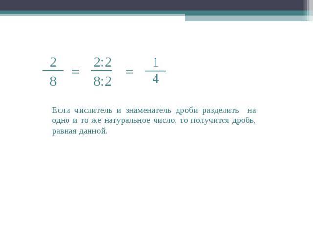 2 ___ 8 = = ___ 2:2 8:2 ___ 4 1 Если числитель и знаменатель дроби разделить на одно и то же натуральное число, то получится дробь, равная данной.