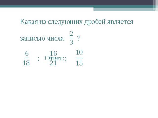 2 3 Какая из следующих дробей является записью числа − ? _ 6 18 ; __ 16 21 ; __ 15 10 Ответ: