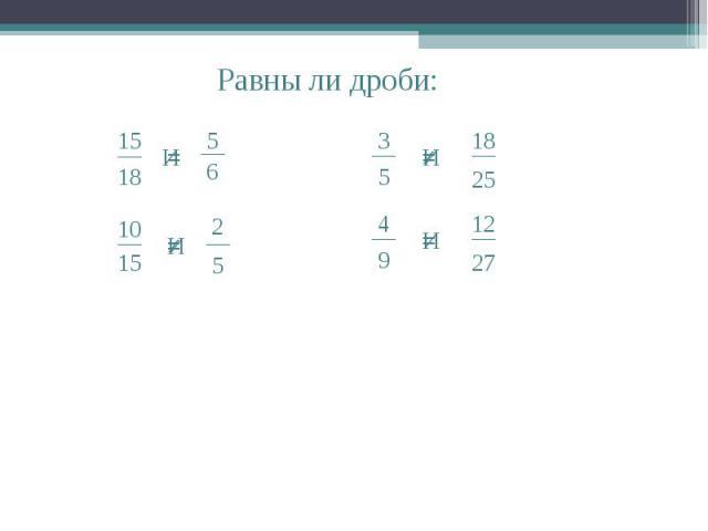 Равны ли дроби: __ 15 18 И __ 5 6 = = __ 10 15 __ 2 5 И __ 3 5 И __ 18 25 __ 4 9 И __ 12 27 ≠ ≠