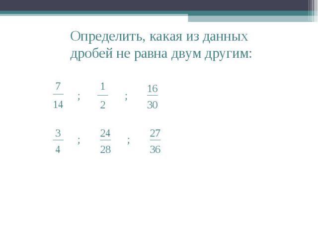 Определить, какая из данных дробей не равна двум другим: __ 7 14 ; ; ; ; __ 1 2 __ 16 30 __ 3 4 __ 24 28 __ 27 36