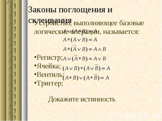 Докажите истинность Устройство, выполняющее базовые логические операции, называется: Регистр; Ячейка; Вентиль; Триггер; Законы поглощения и склеивания
