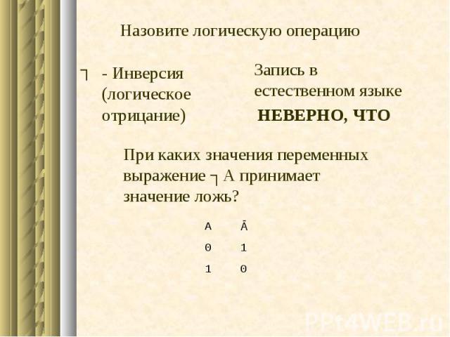 0 1 1 0 Ā А - Инверсия (логическое отрицание) При каких значения переменных выражение ┐А принимает значение ложь? Запись в естественном языке ┐ НЕВЕРНО, ЧТО Назовите логическую операцию