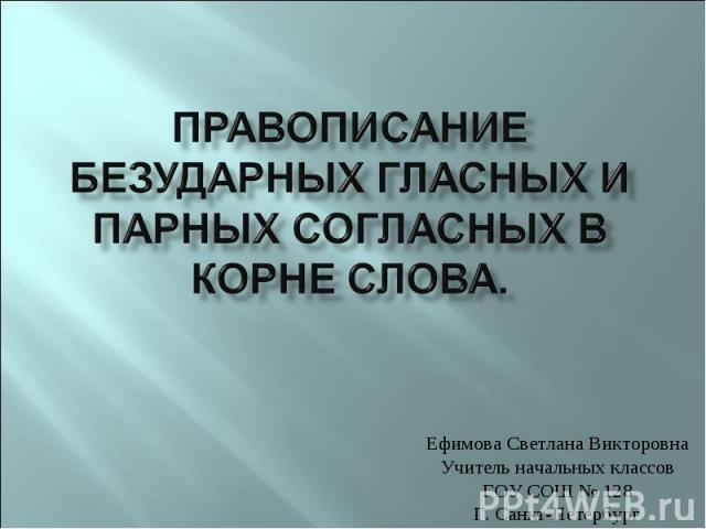 Ефимова Светлана Викторовна Учитель начальных классов ГОУ СОШ № 128 Г. Санкт-Петербург