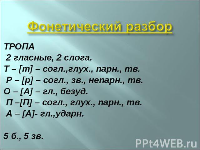 ТРОПА 2 гласные, 2 слога. Т – [т] – согл.,глух., парн., тв. Р – [р] – согл., зв., непарн., тв. О – [А] – гл., безуд. П –[П] – согл., глух., парн., тв. А – [А]- гл.,ударн. 5 б., 5 зв.