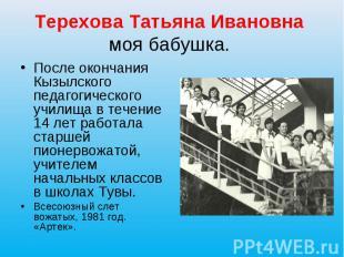 Терехова Татьяна Ивановна моя бабушка. После окончания Кызылского педагогическог