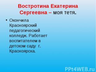 Востротина Екатерина Сергеевна – моя тетя. Окончила Красноярский педагогический