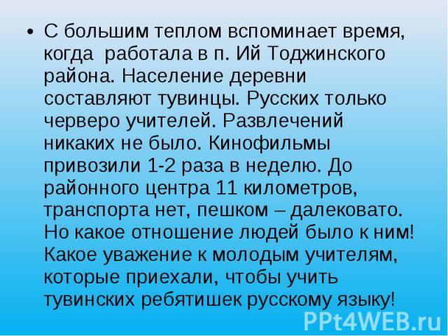 С большим теплом вспоминает время, когда работала в п. Ий Тоджинского района. Население деревни составляют тувинцы. Русских только черверо учителей. Развлечений никаких не было. Кинофильмы привозили 1-2 раза в неделю. До районного центра 11 километр…