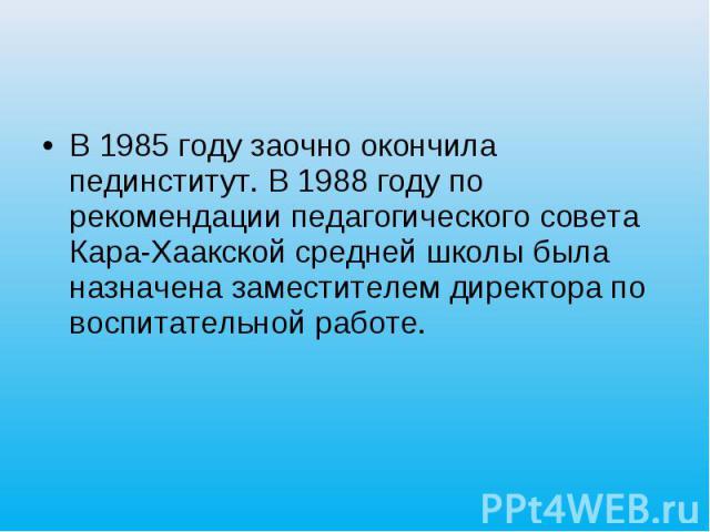 В 1985 году заочно окончила пединститут. В 1988 году по рекомендации педагогического совета Кара-Хаакской средней школы была назначена заместителем директора по воспитательной работе.