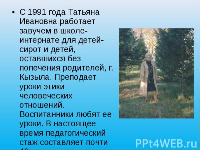 С 1991 года Татьяна Ивановна работает завучем в школе-интернате для детей-сирот и детей, оставшихся без попечения родителей, г. Кызыла. Преподает уроки этики человеческих отношений. Воспитанники любят ее уроки. В настоящее время педагогический стаж …