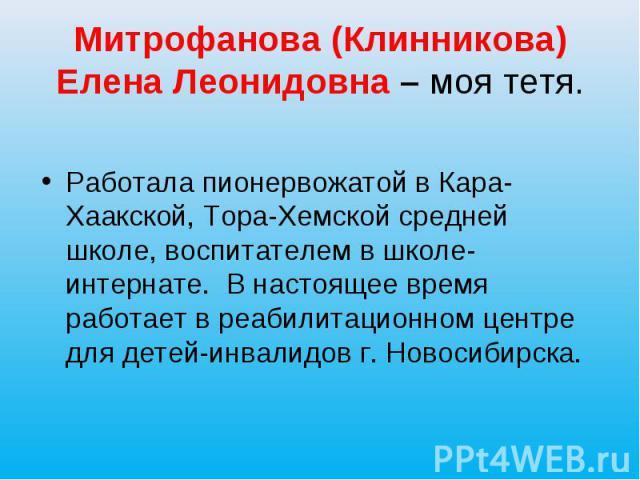 Митрофанова (Клинникова) Елена Леонидовна – моя тетя. Работала пионервожатой в Кара-Хаакской, Тора-Хемской средней школе, воспитателем в школе-интернате. В настоящее время работает в реабилитационном центре для детей-инвалидов г. Новосибирска.
