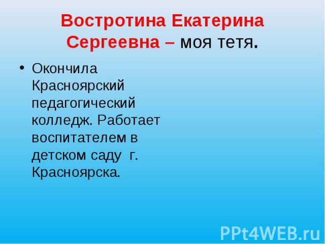 Востротина Екатерина Сергеевна – моя тетя. Окончила Красноярский педагогический колледж. Работает воспитателем в детском саду г. Красноярска.