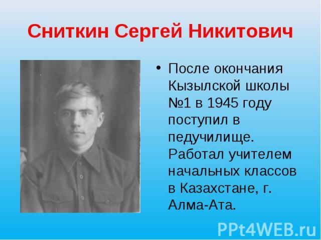 Сниткин Сергей Никитович После окончания Кызылской школы №1 в 1945 году поступил в педучилище. Работал учителем начальных классов в Казахстане, г. Алма-Ата.